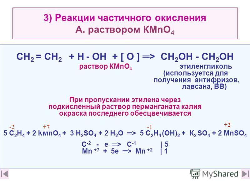 3) Реакции частичного окисления А. раствором КМnО 4 CН 2 = CН 2 + Н - ОН + [ О ] > СН 2 ОН - СН 2 ОН раствор КМnО 4 этиленгликоль (используется для получения антифризов, лавсана, ВВ) При пропускании этилена через подкисленный раствор перманганата кал