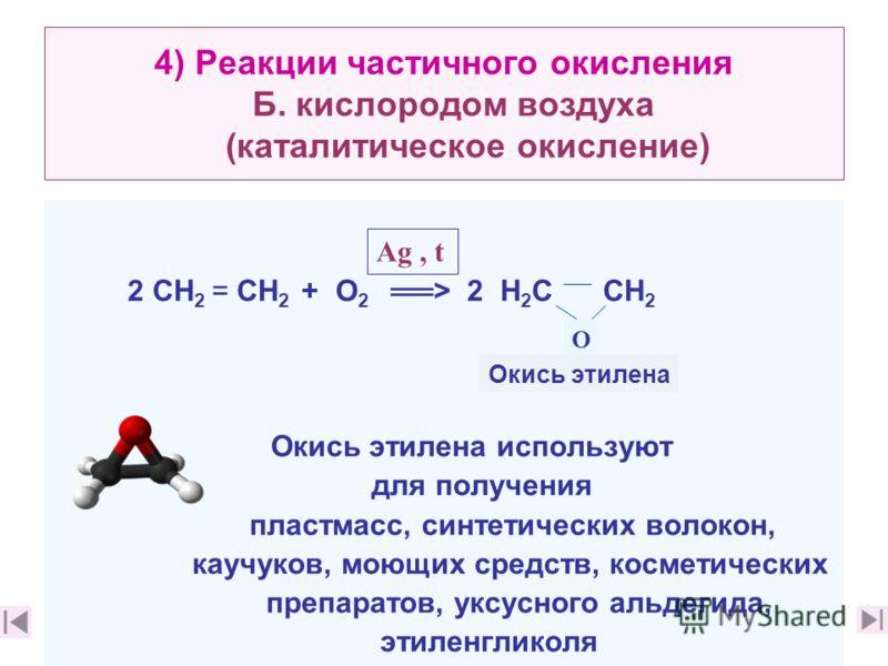 4) Реакции частичного окисления Б. кислородом воздуха (каталитическое окисление) 2 CН 2 = CН 2 + О 2 > 2 Н 2 С СН 2 Окись этилена используют для получения пластмасс, синтетических волокон, каучуков, моющих средств, косметических препаратов, уксусного