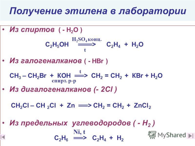 Получение этилена в лаборатории Из спиртов ( - Н 2 О ) С 2 Н 5 ОН > C 2 Н 4 + Н 2 О Из галогеналканов ( - НBr ) СН 3 – СН 2 Br + КОН > СН 2 = СН 2 + КВr + Н 2 О Из дигалогеналканов (- 2Cl ) СН 2 Сl – СН 2 Cl + Zn > СН 2 = СН 2 + ZnCl 2 Из предельных