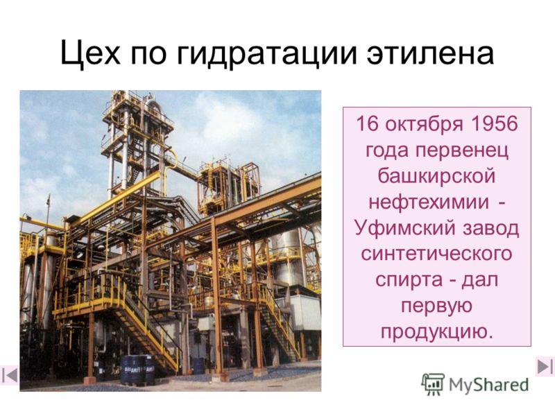 Цех по гидратации этилена 16 октября 1956 года первенец башкирской нефтехимии - Уфимский завод синтетического спирта - дал первую продукцию.