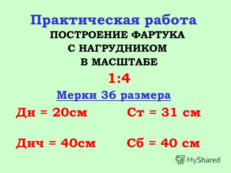 Практическая работа ПОСТРОЕНИЕ ФАРТУКА С НАГРУДНИКОМ В МАСШТАБЕ 1:4 Мерки 36 размера Дн = 20см Ст = 31 см Днч = 40см Сб = 40 см