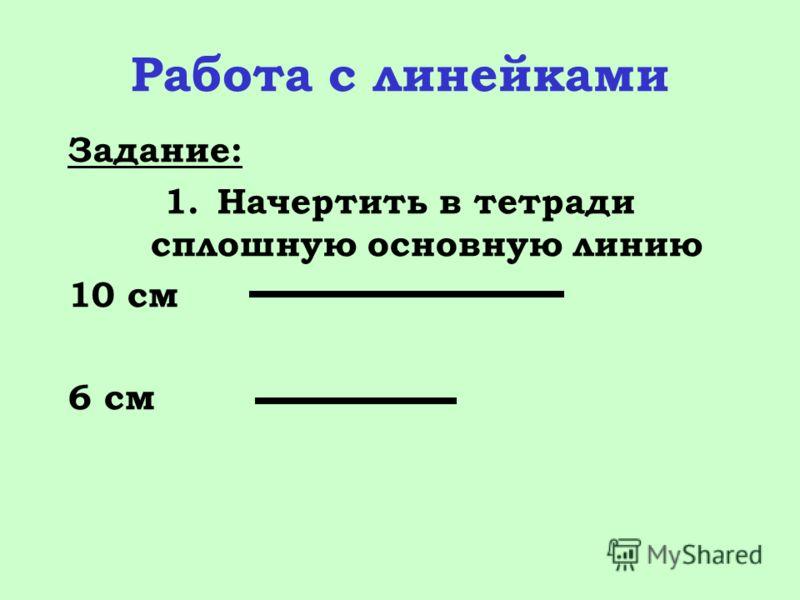 Работа с линейками Задание: 1.Начертить в тетради сплошную основную линию 10 см 6 см