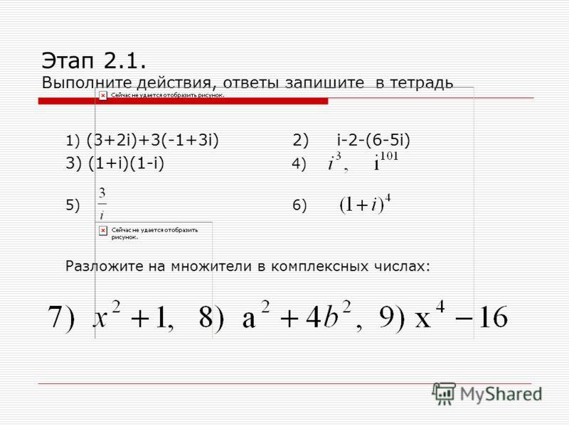 Этап 2.1. Выполните действия, ответы запишите в тетрадь 1) (3+2i)+3(-1+3i) 2) i-2-(6-5i) 3) (1+i)(1-i) 4) 5) 6) Разложите на множители в комплексных числах: