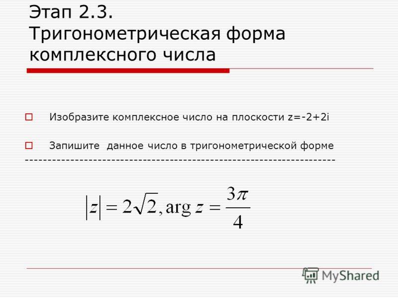 Этап 2.3. Тригонометрическая форма комплексного числа Изобразите комплексное число на плоскости z=-2+2i Запишите данное число в тригонометрической форме ---------------------------------------------------------------------