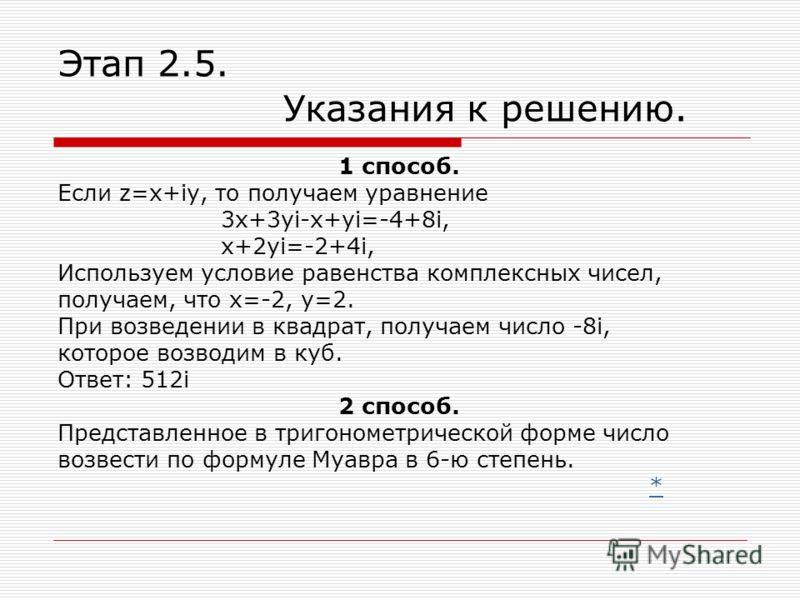 Этап 2.5. Указания к решению. 1 способ. Если z=x+iy, то получаем уравнение 3x+3yi-x+yi=-4+8i, x+2yi=-2+4i, Используем условие равенства комплексных чисел, получаем, что х=-2, у=2. При возведении в квадрат, получаем число -8i, которое возводим в куб.