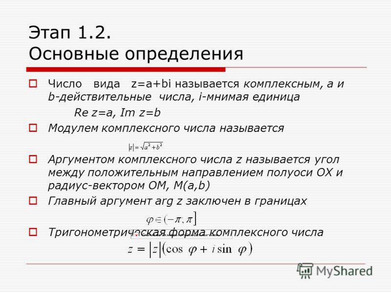 Этап 1.2. Основные определения Число вида z=a+bi называется комплексным, а и b-действительные числа, i-мнимая единица Re z=a, Im z=b Модулем комплексного числа называется Аргументом комплексного числа z называется угол между положительным направление