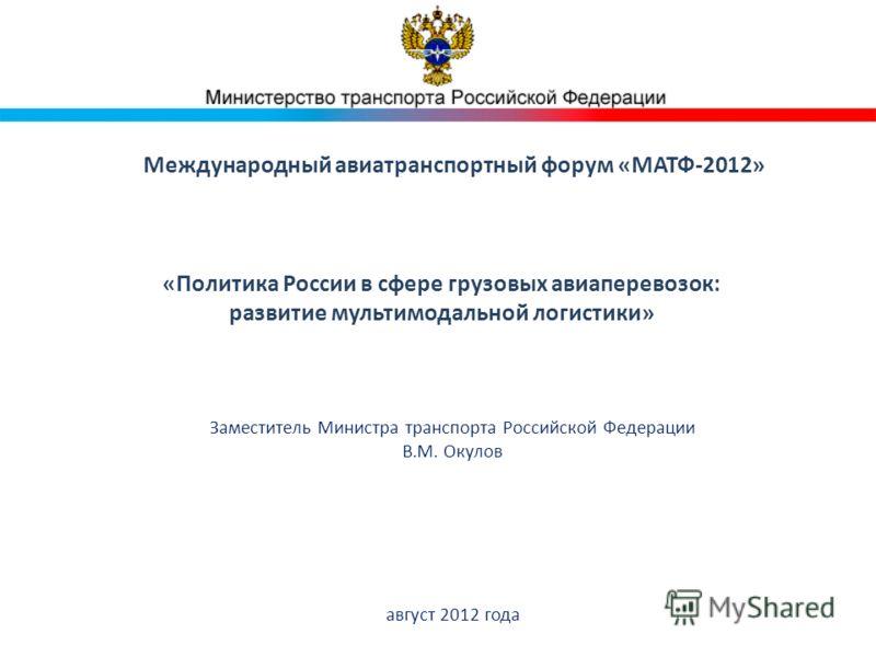 Международный авиатранспортный форум «МАТФ-2012» Заместитель Министра транспорта Российской Федерации В.М. Окулов август 2012 года «Политика России в сфере грузовых авиаперевозок: развитие мультимодальной логистики»