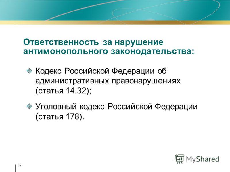 Ответственность за нарушение антимонопольного законодательства: Кодекс Российской Федерации об административных правонарушениях (статья 14.32); Уголовный кодекс Российской Федерации (статья 178). 6
