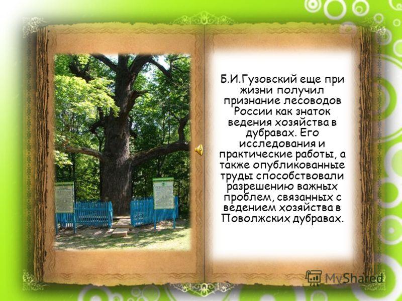Б.И.Гузовский еще при жизни получил признание лесоводов России как знаток ведения хозяйства в дубравах. Его исследования и практические работы, а также опубликованные труды способствовали разрешению важных проблем, связанных с ведением хозяйства в По