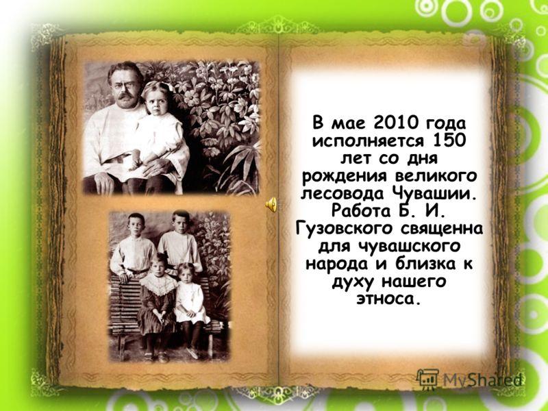 В мае 2010 года исполняется 150 лет со дня рождения великого лесовода Чувашии. Работа Б. И. Гузовского священна для чувашского народа и близка к духу нашего этноса.