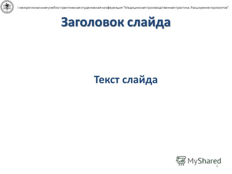 Заголовок слайда 6 I межрегиональная учебно-практическая студенческая конференция Медицинская производственная практика. Расширение горизонтов Текст слайда