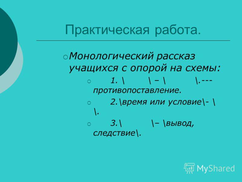 Практическая работа. Монологический рассказ учащихся с опорой на схемы: 1. \ \ – \ \.--- противопоставление. 2.\время или условие\- \ \. 3.\ \– \вывод, следствие\.