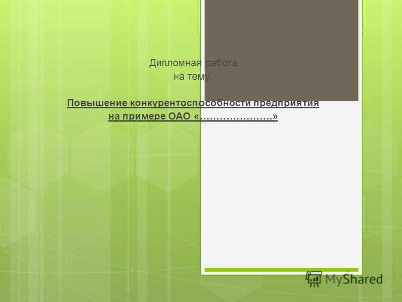 Дипломная работа на тему: Повышение конкурентоспособности предприятия на примере ОАО «………………….»