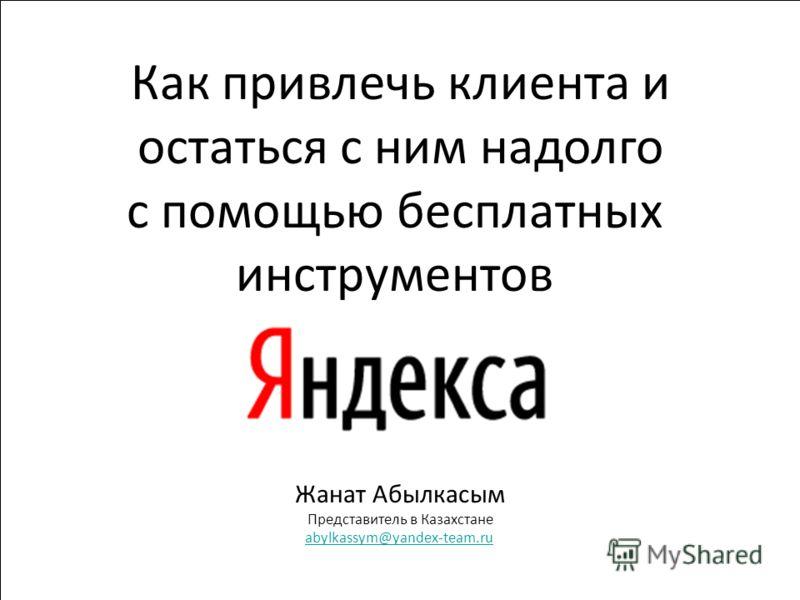 1 Жанат Абылкасым Представитель в Казахстане abylkassym@yandex-team.ru Как привлечь клиента и остаться с ним надолго с помощью бесплатных инструментов