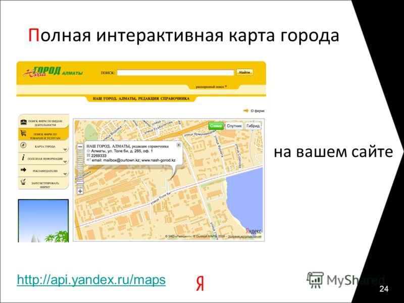 Полная интерактивная карта города 24 на вашем сайте http://api.yandex.ru/maps