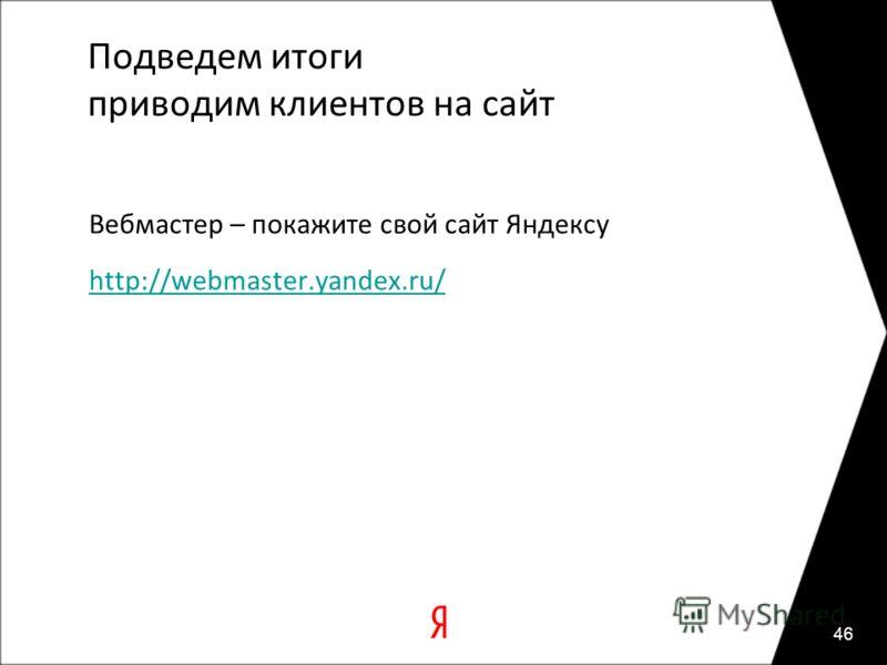 Подведем итоги приводим клиентов на сайт Вебмастер – покажите свой сайт Яндексу http://webmaster.yandex.ru/ 46