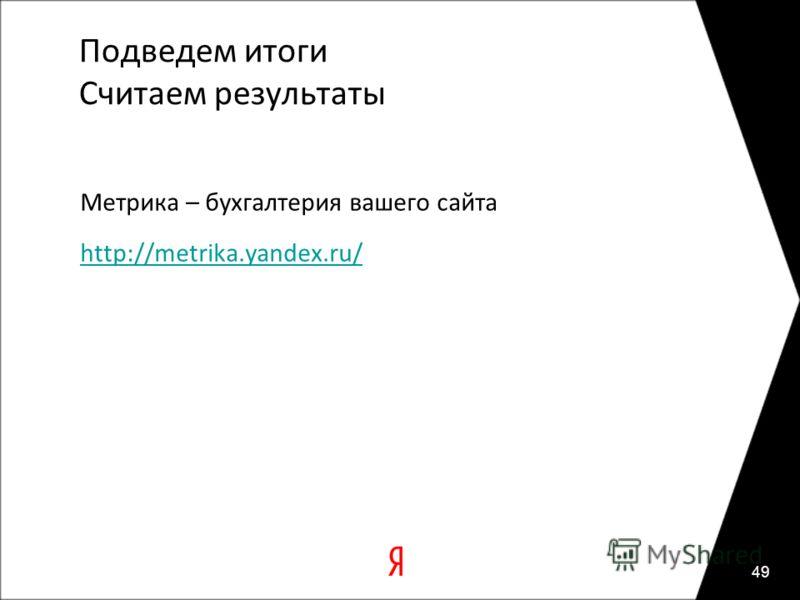Подведем итоги Считаем результаты Метрика – бухгалтерия вашего сайта http://metrika.yandex.ru/ 49