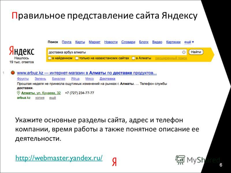 Правильное представление сайта Яндексу 6 Укажите основные разделы сайта, адрес и телефон компании, время работы а также понятное описание ее деятельности. http://webmaster.yandex.ru/