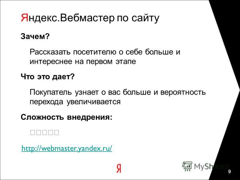 Яндекс.Вебмастер по сайту 9 Зачем? Рассказать посетителю о себе больше и интереснее на первом этапе Что это дает? Покупатель узнает о вас больше и вероятность перехода увеличивается Сложность внедрения: http://webmaster.yandex.ru/