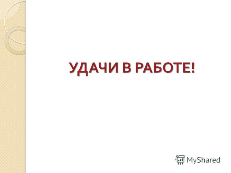 УДАЧИ В РАБОТЕ !