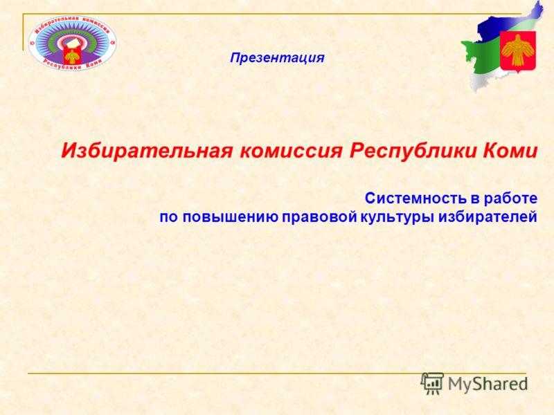 Избирательная комиссия Республики Коми Системность в работе по повышению правовой культуры избирателей Презентация