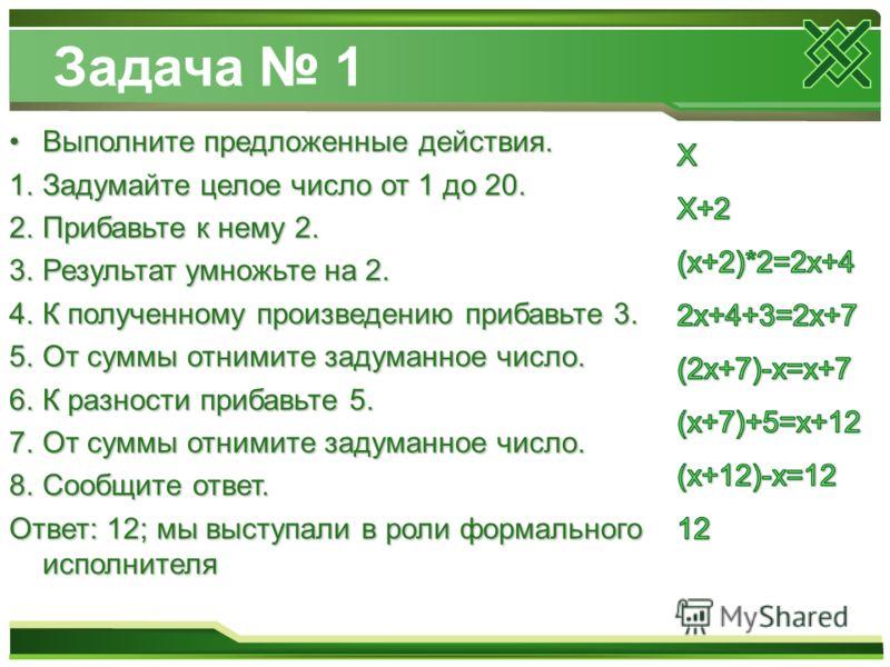 Задача 1 Выполните предложенные действия.Выполните предложенные действия. 1.Задумайте целое число от 1 до 20. 2.Прибавьте к нему 2. 3.Результат умножьте на 2. 4.К полученному произведению прибавьте 3. 5.От суммы отнимите задуманное число. 6.К разност