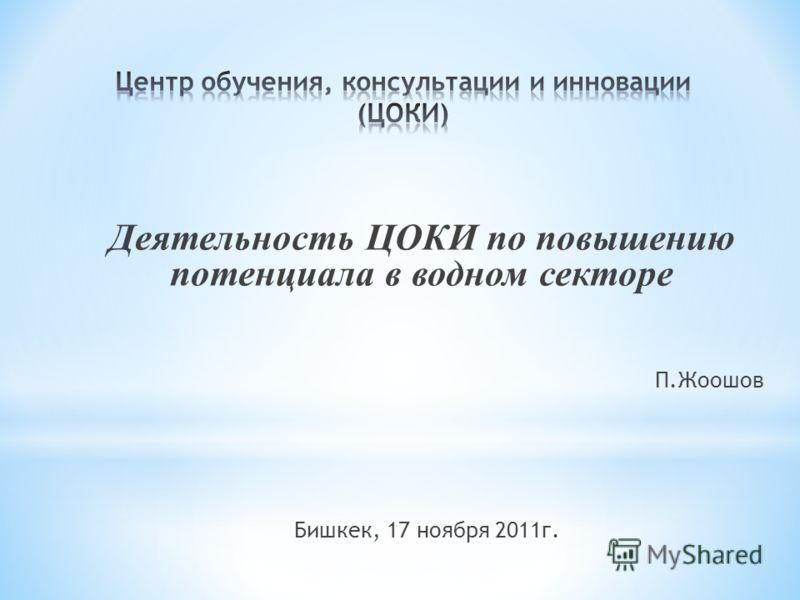 Деятельность ЦОКИ по повышению потенциала в водном секторе П.Жоошов Бишкек, 17 ноября 2011г.