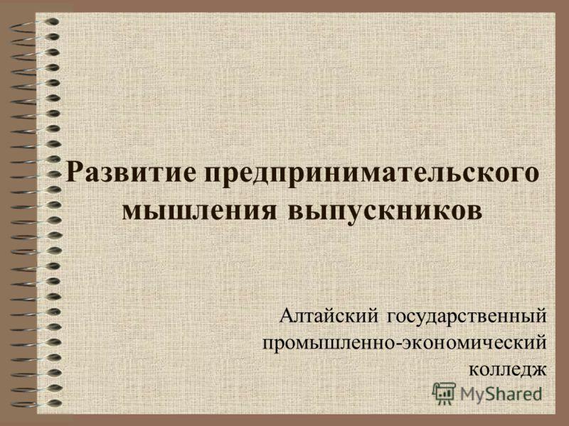 Развитие предпринимательского мышления выпускников Алтайский государственный промышленно-экономический колледж