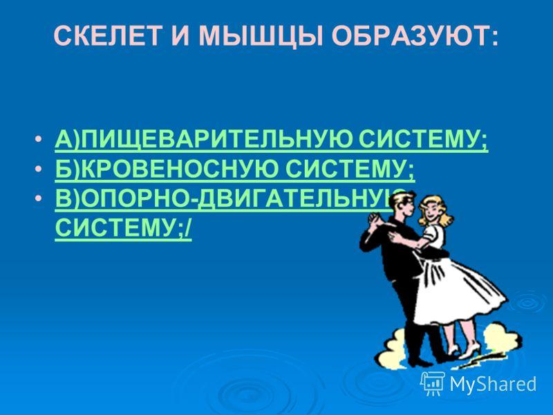 СКЕЛЕТ И МЫШЦЫ ОБРАЗУЮТ: А)ПИЩЕВАРИТЕЛЬНУЮ СИСТЕМУ; Б)КРОВЕНОСНУЮ СИСТЕМУ; В)ОПОРНО-ДВИГАТЕЛЬНУЮ СИСТЕМУ;/В)ОПОРНО-ДВИГАТЕЛЬНУЮ СИСТЕМУ;/