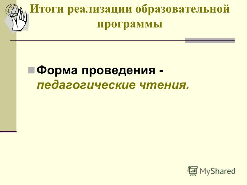 Итоги реализации образовательной программы Форма проведения - педагогические чтения.