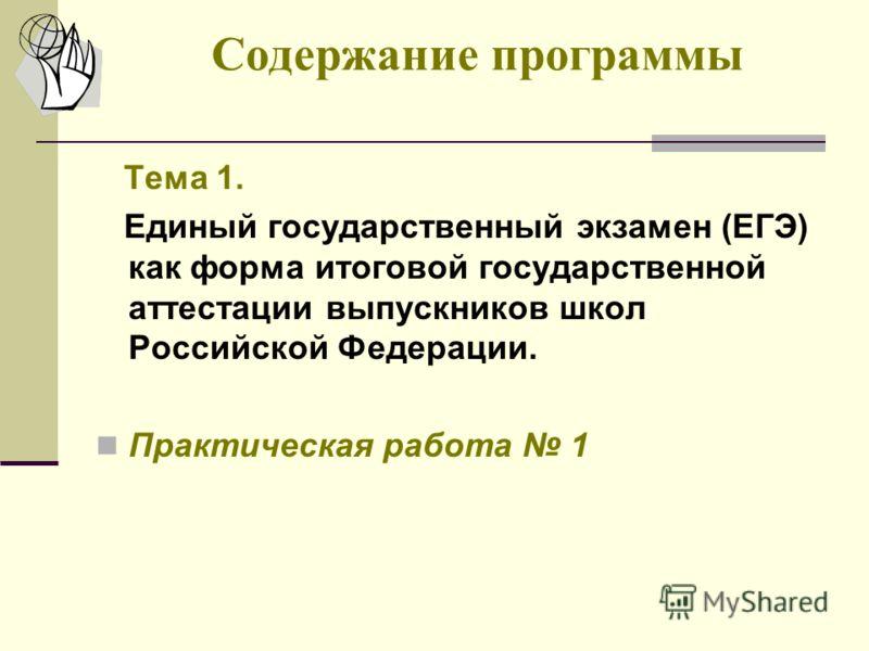Содержание программы Тема 1. Единый государственный экзамен (ЕГЭ) как форма итоговой государственной аттестации выпускников школ Российской Федерации. Практическая работа 1