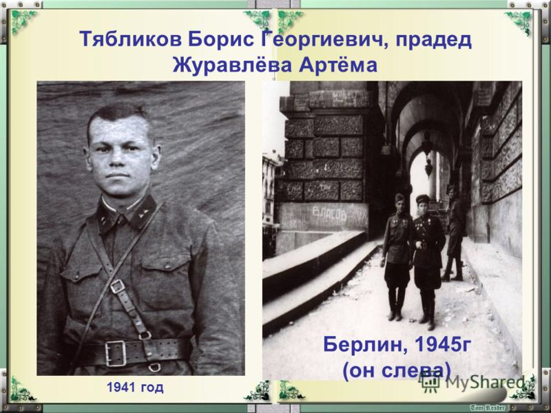 Тябликов Борис Георгиевич, прадед Журавлёва Артёма 1941 год Берлин, 1945г (он слева)