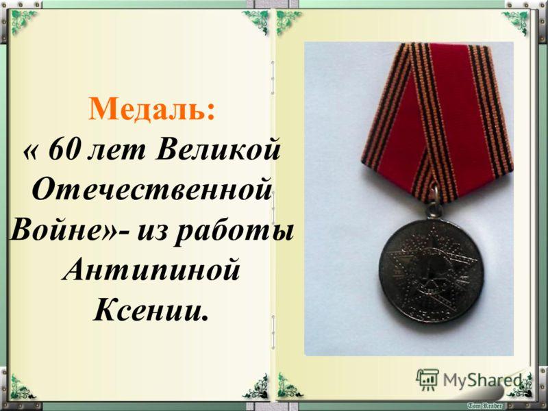 Медаль: « 60 лет Великой Отечественной Войне»- из работы Антипиной Ксении.