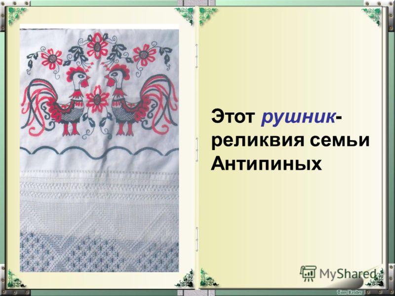 Этот рушник- реликвия семьи Антипиных