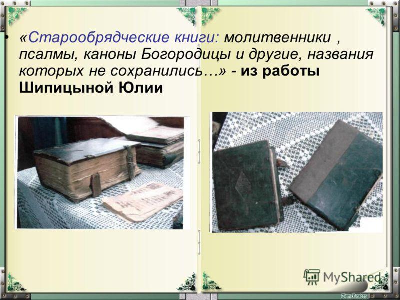 «Старообрядческие книги: молитвенники, псалмы, каноны Богородицы и другие, названия которых не сохранились…» - из работы Шипицыной Юлии