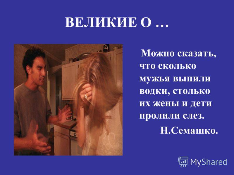 ВЕЛИКИЕ О … Можно сказать, что сколько мужья выпили водки, столько их жены и дети пролили слез. Н.Семашко.