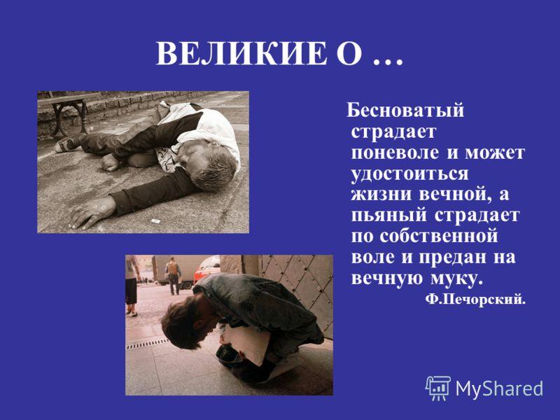 Бесноватый страдает поневоле и может удостоиться жизни вечной, а пьяный страдает по собственной воле и предан на вечную муку. Ф.Печорский.