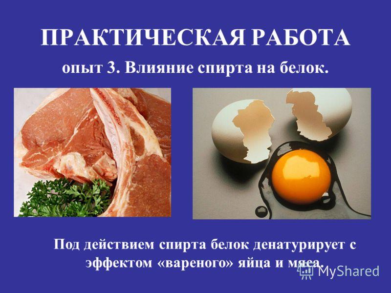 ПРАКТИЧЕСКАЯ РАБОТА опыт 3. Влияние спирта на белок. Под действием спирта белок денатурирует с эффектом «вареного» яйца и мяса.