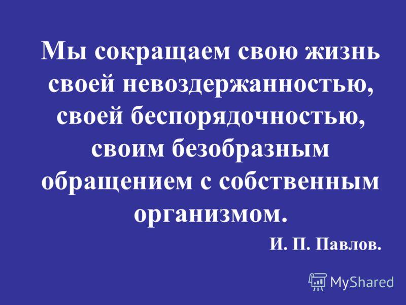 Мы сокращаем свою жизнь своей невоздержанностью, своей беспорядочностью, своим безобразным обращением с собственным организмом. И. П. Павлов.