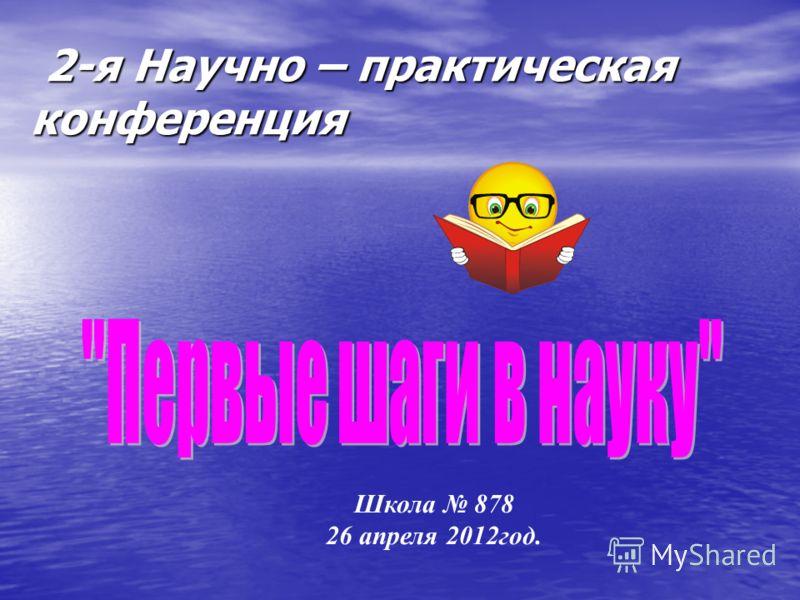 2-я Научно – практическая конференция 2-я Научно – практическая конференция Школа 878 26 апреля 2012год.