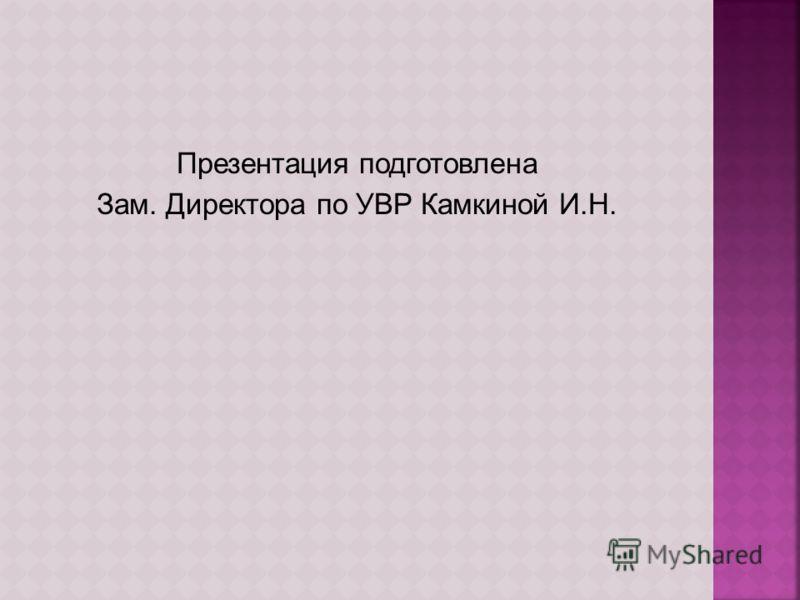Презентация подготовлена Зам. Директора по УВР Камкиной И.Н.