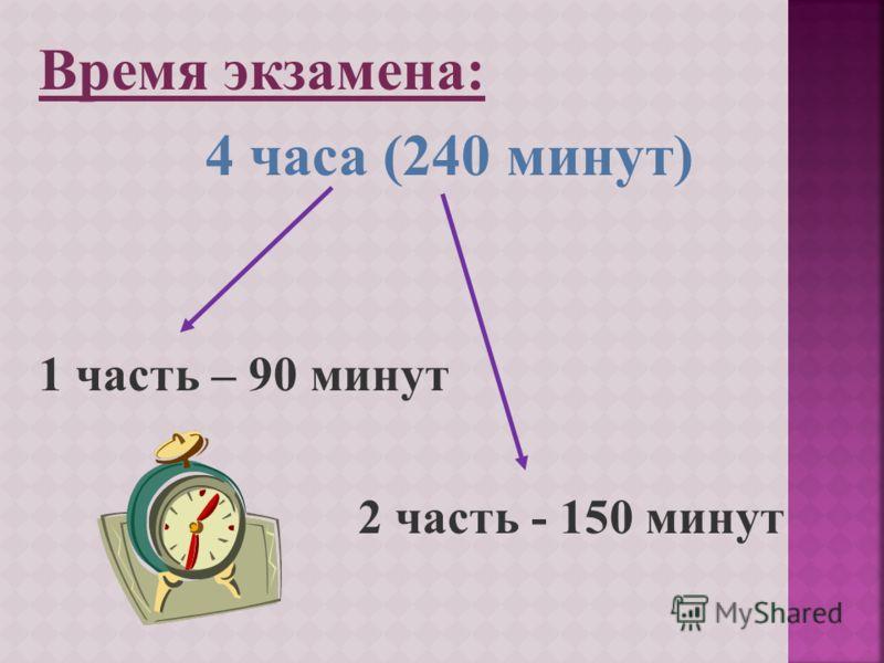 Время экзамена: 4 часа (240 минут) 1 часть – 90 минут 2 часть - 150 минут