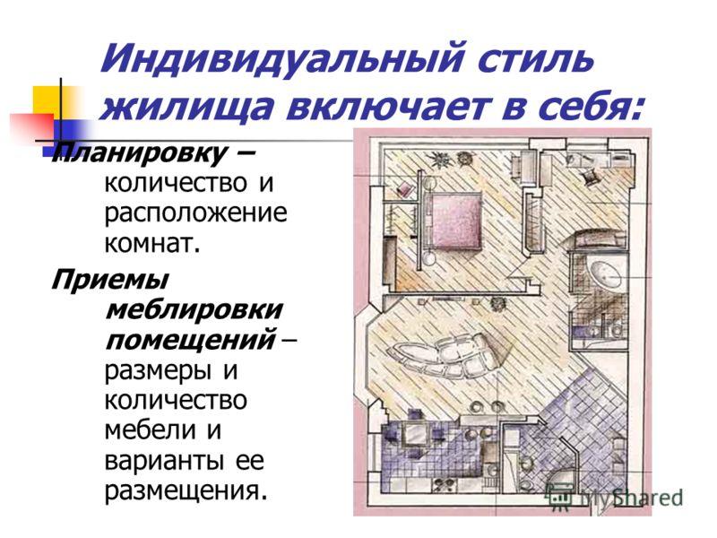 Планировку – количество и расположение комнат. Приемы меблировки помещений – размеры и количество мебели и варианты ее размещения. Индивидуальный стиль жилища включает в себя: