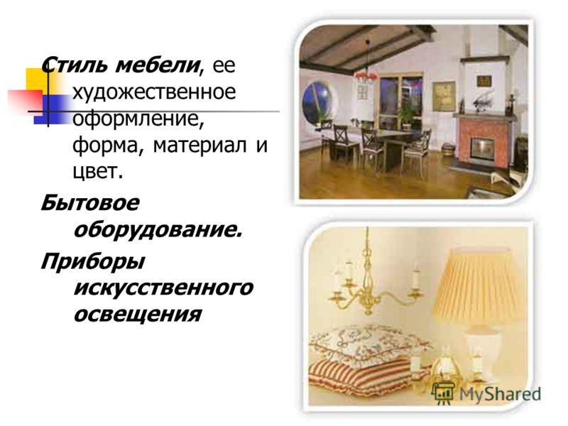 Стиль мебели, ее художественное оформление, форма, материал и цвет. Бытовое оборудование. Приборы искусственного освещения
