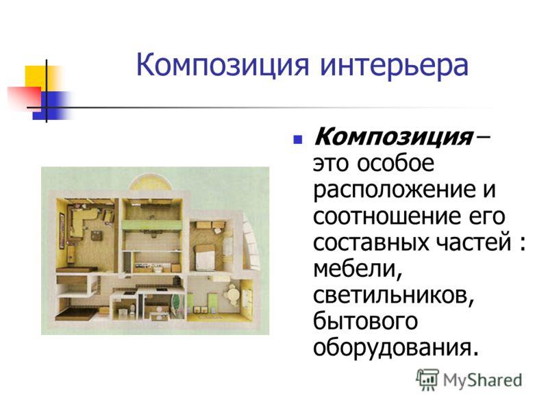 Композиция интерьера Композиция – это особое расположение и соотношение его составных частей : мебели, светильников, бытового оборудования.