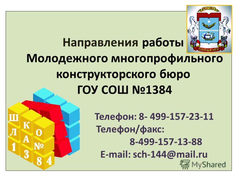Направления работы Молодежного многопрофильного конструкторского бюро ГОУ СОШ 1384 Телефон: 8- 499-157-23-11 Телефон/факс: 8-499-157-13-88 E-mail: sch-144@mail.ru