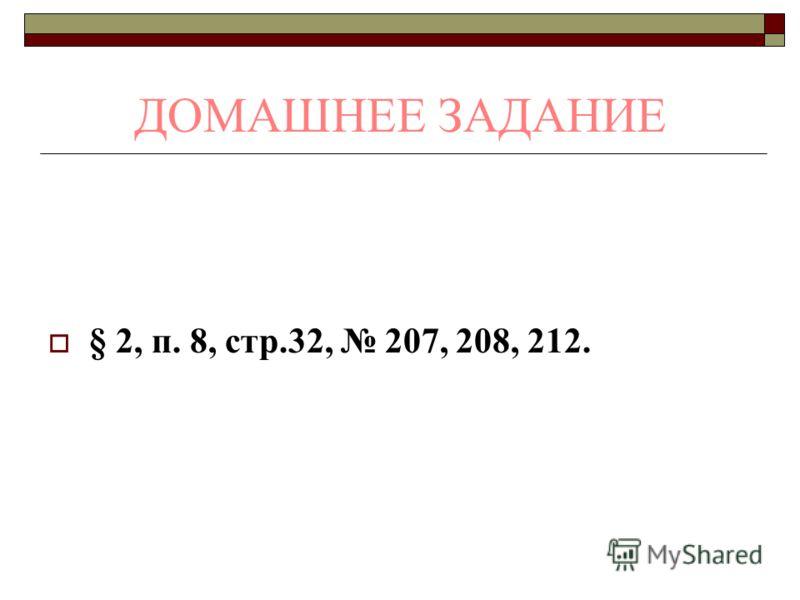 ДОМАШНЕЕ ЗАДАНИЕ § 2, п. 8, стр.32, 207, 208, 212.