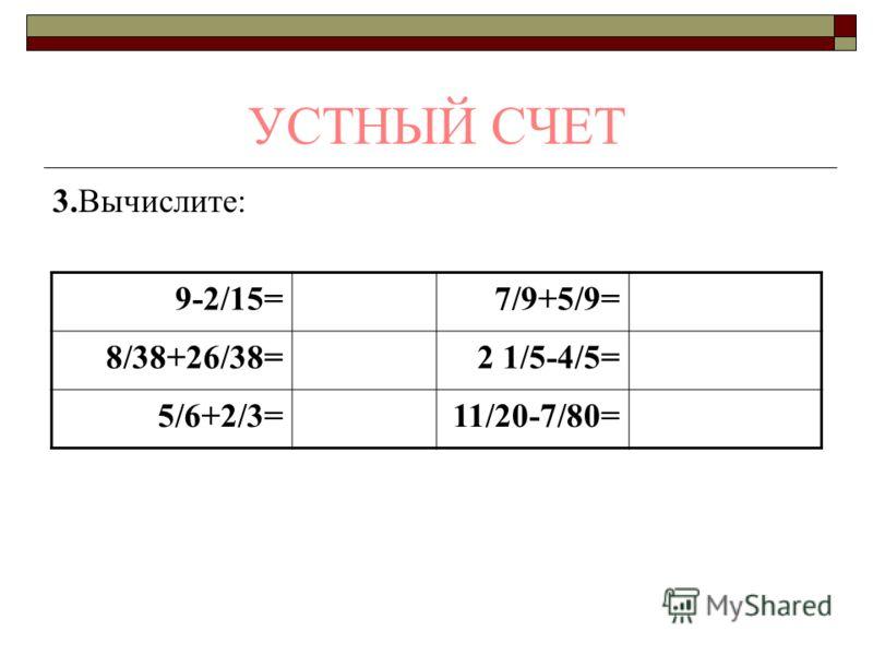 УСТНЫЙ СЧЕТ 3.Вычислите: 9-2/15=7/9+5/9= 8/38+26/38=2 1/5-4/5= 5/6+2/3=11/20-7/80=