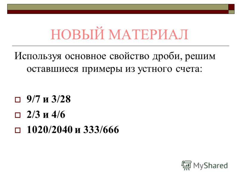 НОВЫЙ МАТЕРИАЛ Используя основное свойство дроби, решим оставшиеся примеры из устного счета: 9/7 и 3/28 2/3 и 4/6 1020/2040 и 333/666