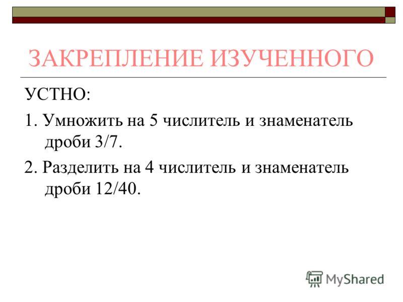 ЗАКРЕПЛЕНИЕ ИЗУЧЕННОГО УСТНО: 1. Умножить на 5 числитель и знаменатель дроби 3/7. 2. Разделить на 4 числитель и знаменатель дроби 12/40.